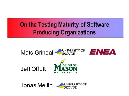 On the Testing Maturity of Software Producing Organizations Mats Grindal Jeff Offutt Jonas Mellin.