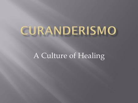 A Culture of Healing.  Healing system dedicated to healing illnesses of body, mind, and spirit  Curandero (male) or curandera (female) is the practitioner.