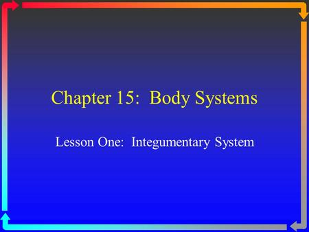 Chapter 15: Body Systems Lesson One: Integumentary System.