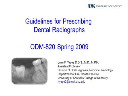 Guidelines for Prescribing Dental Radiographs ODM-820 Spring 2009 Juan F. Yepes D.D.S., M.D., M.P.H. Assistant Professor Division of Oral Diagnosis, Medicine,