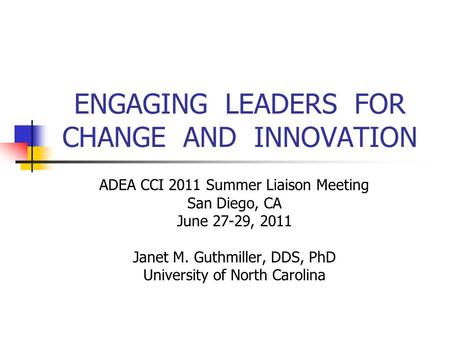ENGAGING LEADERS FOR CHANGE AND INNOVATION ADEA CCI 2011 Summer Liaison Meeting San Diego, CA June 27-29, 2011 Janet M. Guthmiller, DDS, PhD University.