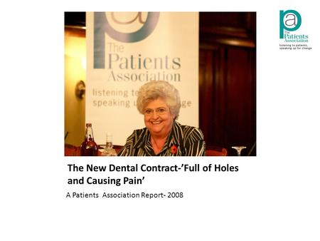 The New Dental Contract-'Full of Holes and Causing Pain' A Patients Association Report- 2008.