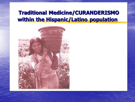 Traditional Medicine/CURANDERISMO within the Hispanic/Latino population Traditional Medicine/CURANDERISMO within the Hispanic/Latino population.