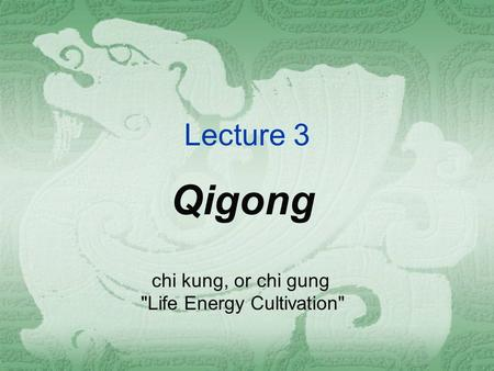 Lecture 3 Qigong chi kung, or chi gung Life Energy Cultivation