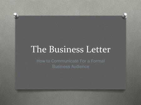 The Business Letter How to Communicate For a Formal Business Audience.