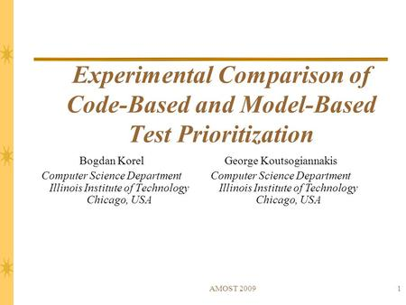 AMOST 20091 Experimental Comparison of Code-Based and Model-Based Test Prioritization Bogdan Korel Computer Science Department Illinois Institute of Technology.