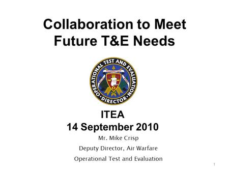 Collaboration to Meet Future T&E Needs ITEA 14 September 2010 1 Mr. Mike Crisp Deputy Director, Air Warfare Operational Test and Evaluation.
