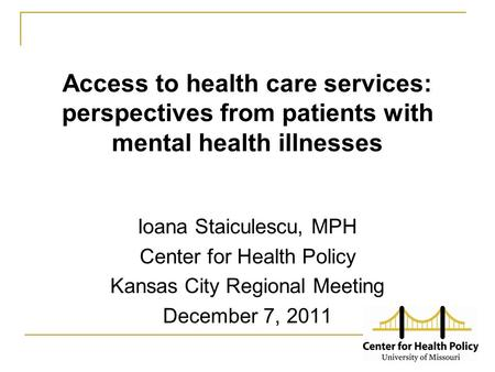 Access to health care services: perspectives from patients with mental health illnesses Ioana Staiculescu, MPH Center for Health Policy Kansas City Regional.