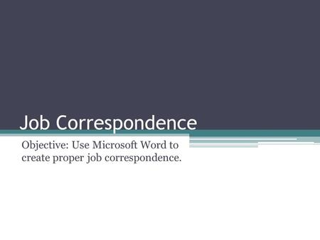 Job Correspondence Objective: Use Microsoft Word to create proper job correspondence.