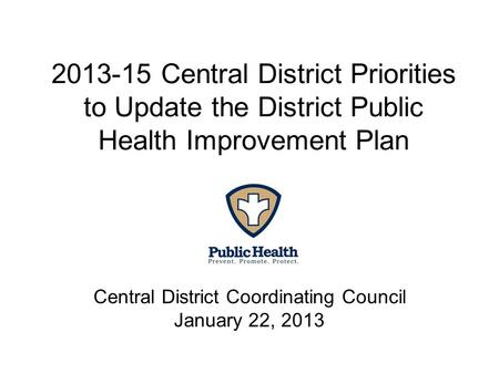 2013-15 Central District Priorities to Update the District Public Health Improvement Plan Central District Coordinating Council January 22, 2013.