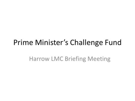 Prime Minister's Challenge Fund Harrow LMC Briefing Meeting.