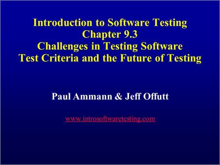 Introduction to Software Testing Chapter 9.3 Challenges in Testing Software Test Criteria and the Future of Testing Paul Ammann & Jeff Offutt www.introsoftwaretesting.com.