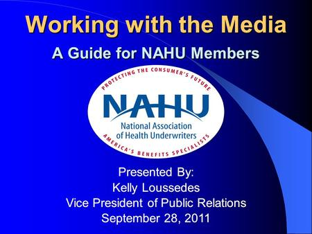 Working with the Media A Guide for NAHU Members Presented By: Kelly Loussedes Vice President of Public Relations September 28, 2011 Working with the Media.