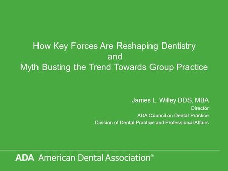 How Key Forces Are Reshaping Dentistry and Myth Busting the Trend Towards Group Practice James L. Willey DDS, MBA Director ADA Council on Dental Practice.
