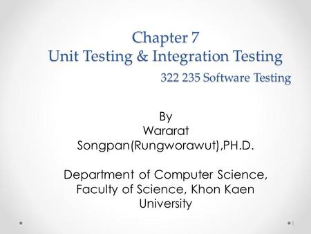 Chapter 7 Unit Testing & Integration Testing 322 235 Software Testing By Wararat Songpan(Rungworawut),PH.D. Department of Computer Science, Faculty of.