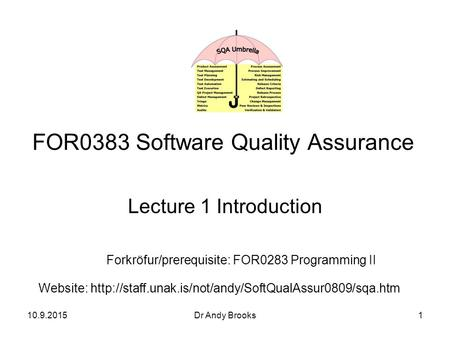 10.9.2015Dr Andy Brooks1 FOR0383 Software Quality Assurance Lecture 1 Introduction Forkröfur/prerequisite: FOR0283 Programming II Website: