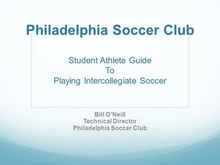 Philadelphia Soccer Club Student Athlete Guide To Playing Intercollegiate Soccer Bill O'Neill Technical Director Philadelphia Soccer Club.