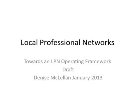 Local Professional Networks Towards an LPN Operating Framework Draft Denise McLellan January 2013.