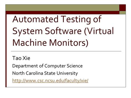 Automated Testing of System Software (Virtual Machine Monitors) Tao Xie Department of Computer Science North Carolina State University