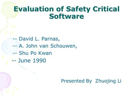 Evaluation of Safety Critical Software -- David L. Parnas, -- A. John van Schouwen, -- Shu Po Kwan -- June 1990 Presented By Zhuojing Li.