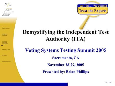 3/17/2004 We Test... You Succeed Trust the Experts Voting Systems Testing Summit 2005 Sacramento, CA November 28-29, 2005 Presented by: Brian Phillips.
