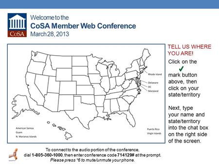 Welcome to the CoSA Member Web Conference March 28, 2013 To connect to the audio portion of the conference, dial 1-805-360-1000, then enter conference.
