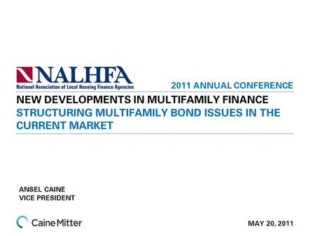 STRUCTURING MULTIFAMILY BOND ISSUES IN THE CURRENT MARKET NEW DEVELOPMENTS IN MULTIFAMILY FINANCE MAY 20, 2011 2011 ANNUAL CONFERENCE ANSEL CAINE VICE.