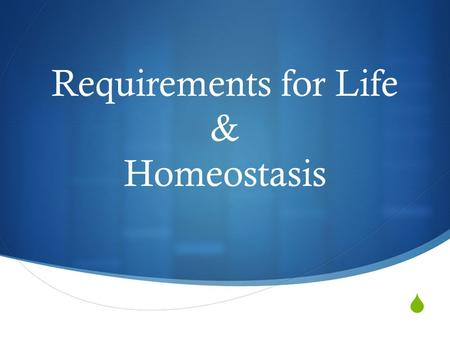  Requirements for Life & Homeostasis. What do you think?  In the space provided on your paper:  Make a list of the requirements for something to be.