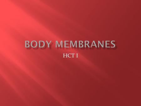 HCT I.  Membrane- A thin sheetlike structure covering and protecting the body surface, line body coavities and cover inner surfaces of the hollow organs.