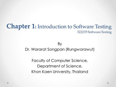 Chapter 1 : Introduction to Software Testing 322235 Software Testing By Dr. Wararat Songpan (Rungworawut) Faculty of Computer Science, Department of Science,