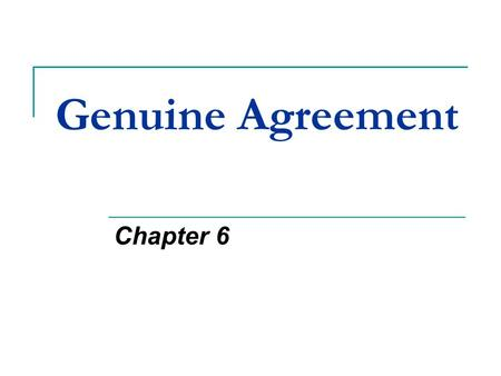 Genuine Agreement Chapter 6. Genuine Agreement Genuine Agreement – offer + acceptance; assuming the other three elements are present Sometimes agreements.