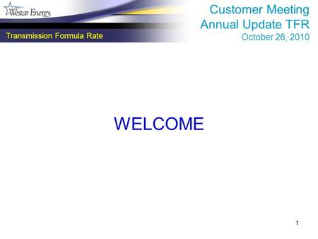 1 WELCOME Transmission Formula Rate Customer Meeting Annual Update TFR October 26, 2010.