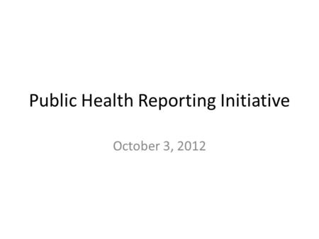 Public Health Reporting Initiative October 3, 2012.