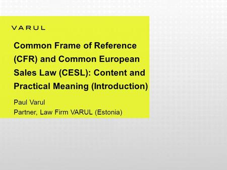 Common Frame of Reference (CFR) and Common European Sales Law (CESL): Content and Practical Meaning (Introduction) Paul Varul Partner, Law Firm VARUL (Estonia)