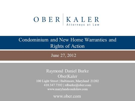 Www.ober.com Condominium and New Home Warranties and Rights of Action June 27, 2012 Raymond Daniel Burke Ober|Kaler 100 Light Street | Baltimore, Maryland.