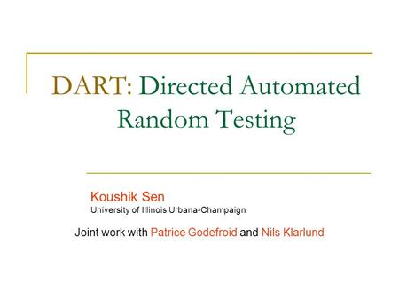 DART: Directed Automated Random Testing Koushik Sen University of Illinois Urbana-Champaign Joint work with Patrice Godefroid and Nils Klarlund.