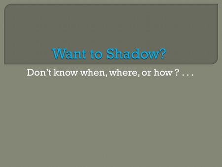 Don't know when, where, or how ?....  You should start shadowing your freshman year and should try and shadow throughout your undergraduate career. 
