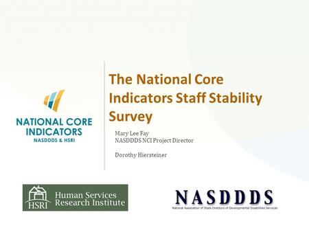 The National Core Indicators Staff Stability Survey Mary Lee Fay NASDDDS NCI Project Director Dorothy Hiersteiner.