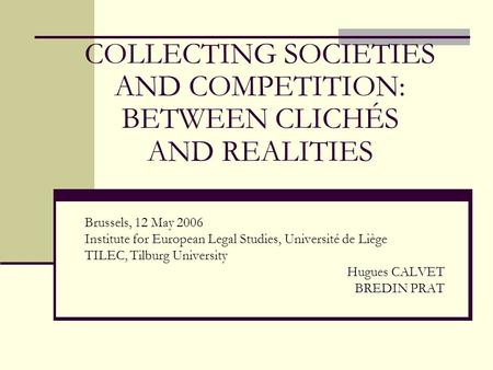COLLECTING SOCIETIES AND COMPETITION: BETWEEN CLICHÉS AND REALITIES Brussels, 12 May 2006 Institute for European Legal Studies, Université de Liège TILEC,