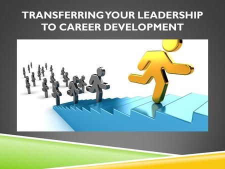 TRANSFERRING YOUR LEADERSHIP TO CAREER DEVELOPMENT.