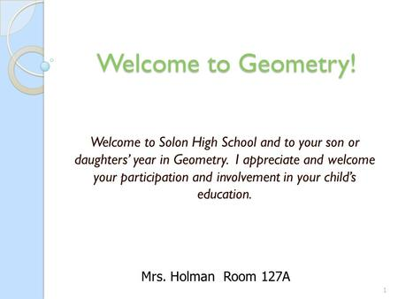 Welcome to Geometry! Welcome to Geometry! Welcome to Solon High School and to your son or daughters' year in Geometry. I appreciate and welcome your participation.