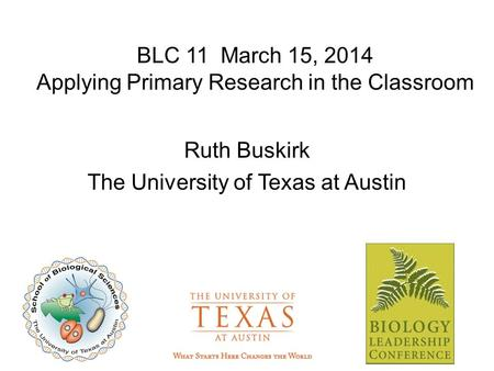 BLC 11 March 15, 2014 Applying Primary Research in the Classroom Ruth Buskirk The University of Texas at Austin.