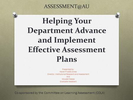 Helping Your Department Advance and Implement Effective Assessment Plans Presented by: Karen Froslid Jones Director, Institutional Research.