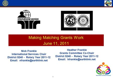 Making Matching Grants Work June 11, 2011 1 Nick Frankle International Services Chair District 5240 - Rotary Year 2011-12