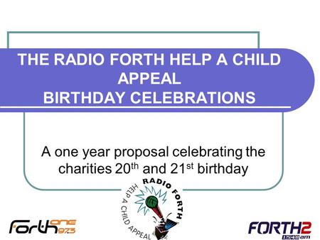 THE RADIO FORTH HELP A CHILD APPEAL BIRTHDAY CELEBRATIONS A one year proposal celebrating the charities 20 th and 21 st birthday.