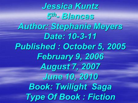 Jessica Kuntz 5 th - Blancas Author: Stephanie Meyers Date: 10-3-11 Published : October 5, 2005 February 9, 2006 August 7, 2007 June 10, 2010 Book: Twilight.