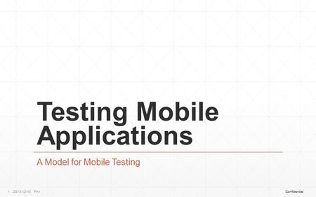 ConfidentialPA12013-12-131 Testing Mobile Applications A Model for Mobile Testing.