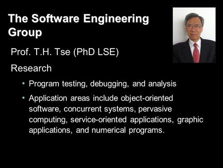 The Software Engineering Group Prof. T.H. Tse (PhD LSE) Research Program testing, debugging, and analysis Application areas include object-oriented software,