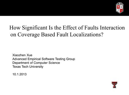 How Significant Is the Effect of Faults Interaction on Coverage Based Fault Localizations? Xiaozhen Xue Advanced Empirical Software Testing Group Department.