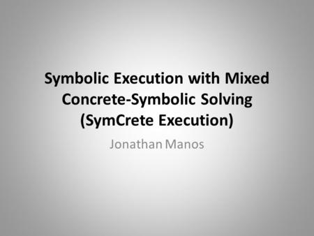 Symbolic Execution with Mixed Concrete-Symbolic Solving (SymCrete Execution) Jonathan Manos.